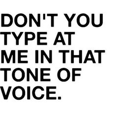 Don't you type at me in that tone of voice