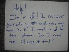 It says  Help!   I'm in treble! I ran over something sharp and now my tire is flat. I need a quarter for the phone. Do I need to repeat any of that?   omg that's hilarious, tomorrow when i walk into band I am gonna write this on the board