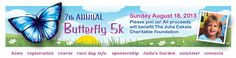 The 7th annual Butterfly 5k will be held on Sunday, August, 18, 2013. All proceeds from the race will support The Julia Cekala Charitable Foundation.