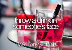 Throw a drink in someone's face   ~Things to do in 2013~