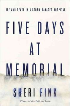 Five Days at Memorial: Life and Death in a Storm-Ravaged Hospital by Sheri FInk