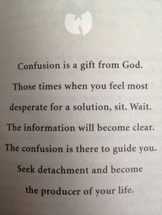 Confusion is a gift from God. Those times when you feel most desperate for a solution, sit. Wait. The information will become clear. The confusion is there to guide you. Seek detachment and become the producer of your life.
