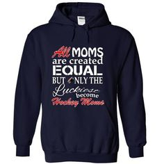 ALL MOMS ARE CREATED EQUAL BUT ONLY THE LUCKIEST BECOME HOCKEY MOMS T-Shirts, Hoodies, Sweatshirts, Tee Shirts (36.99$ ==► Shopping Now!)