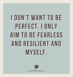 """I don't want to be perfect. I only aim to be fearless, and resilient, and myself."" #quote"