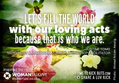 Let's fill the world with our loving acts because that is who we are. Share a  ♥  LUV KiCK — With WomanTalk Live and http://TimeToKickBuTs.com