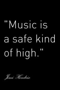 Music is a safe kind of high....