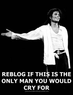 I've discovered, in my world, at least, he is the only one WORTH crying over.  I'll always be missing you, Michael.