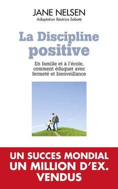La discipline positive: EN FAMILLE ET A L'ECOLE COMMENT EDUQUER AVEC FERMETE ET BIENVEILLANCE: Amazon.fr: Jane Nelsen, Adaptation Béatrice S...