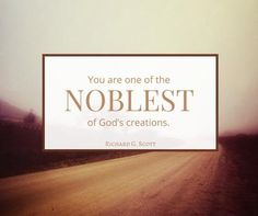 """""""You are one of the noblest of God's creations. His intent is that your life be gloriously beautiful regardless of your circumstances. As you are grateful and obedient, you can become all that God intends you to be."""""""