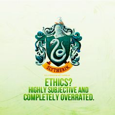 Slytherin: Ethics? Highly subjective and completely overrated