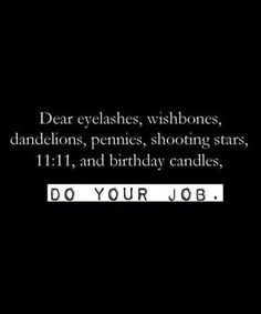 Dear eyelashes, wishbones, dandelions, pennies, shooting stars, 11:11, and birthday candles...do your job! Make a wish.