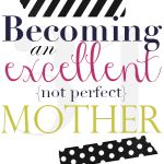 Taking a look at our past - Becoming Whole {pt. 1}: Becoming an excellent {not perfect} mother {Day 5}