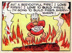 """Ah! A beeyootiful fire! I LOVE fires! I LOVE to BUILD fires! I'm going to build fires everywhere!"" From Carl Barks's 1946 story, The Firebug."