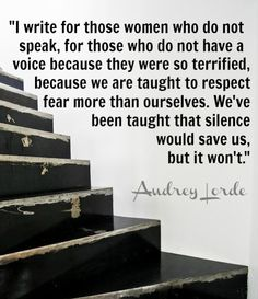 Our silence will NOT save us! Every woman has the obligation to teach their sons and daughters with regard to respect, dignity, equality and right to live. In addition, it is every woman's obligation to choose at least one cause to better the lives of women worldwide and educate and support that cause. It is up to us...