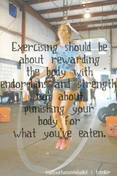 """""""Exercising should be about rewarding the body with endorphins and strength, not about punishing your body for what you've eaten."""" AMEN! So true."""