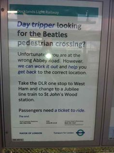 """""""Day tripper looking for the Beatles pedestrian crossing? Unfortunately you are at the wrong Abbey Road. However, we can work it out and help you get back to the correct location.] Passengers need a ticket to ride. Docklands Light Railway, Jubilee Line, Pedestrian Crossing, London Transport, Road Transport, London Travel, Abbey Road, London Underground, Funny Signs"""