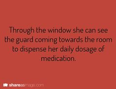 Through the window she can see the guard coming towards the room to dispense her daily dose of medication.