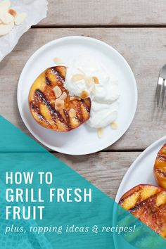 HOW TO: Grill Fresh Fruit (Plus Topping Ideas + 8 Bonus Recipes)