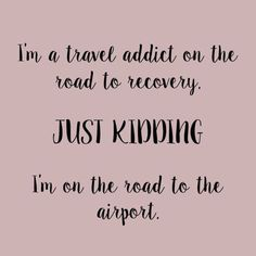 I'm a travel addict on the road to recovery! Just kidding, I'm on the road to the airport! Travel quotes 2019 I'm a travel addict on the road to recovery! Just kidding, I'm on the road to the airport! Travel Qoutes, Best Travel Quotes, Vacation Quotes, Travel Humor, Bus Travel, Travel Tips, Quote Travel, Travel Nursing, Travel Ideas