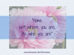 """""""Home isn't where you are, it's who you are. When you live true to yourself home lives inside you"""""""
