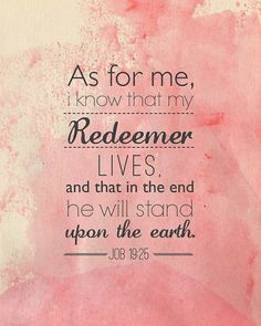 one of my favorite verses in the Bible. When Satan tries to take you down, and he will with the goals of hurting God, proclaim this sure truth -- Your Redeemer does live and He has the victory for you.