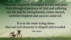 Character cannot be developed in ease and quiet. Only through experience of trial and suffering can the soul be strengthened, vision cleared, ambition inspired and success achieved. It is in the most trying times that our real character is shaped and revealed. ~ Helen Keller . Find strength even on your weakest days.