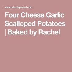 Four Cheese Garlic Scalloped Potatoes | Baked by Rachel