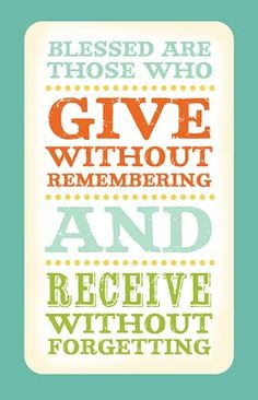 Blessed are those who give without remembering and receive without forgetting.