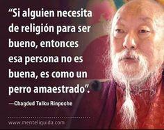 """... """"Si alguien necesita de religión para ser bueno, entonces esa persona no es buena, es como un perro amaestrado"""". Chagdud Tulku Rinpoche."""