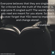 For You | Quote Shots  |  KrsnaKnows -   Everyone believes that they are singled out for criticism but the truth of the matter is, everyone IS singled out!!! The words which you read are meant for you alone. So don't you ever forget that YOU need to implement and change alone!  http://www.krsnaknows.com/for-you/