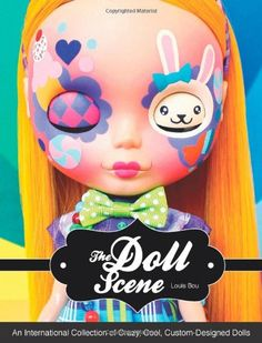 The Doll Scene: An International Collection of Crazy, Cool, Custom-Designed Dolls -- by Louis Bou