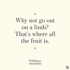 """""""Why not go out on a limb? That's where all the fruit is.""""—Will Rogers #WiseWords"""