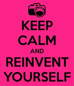 Reinvent Yourself. This is what I'm thinking about tonight. So I ...