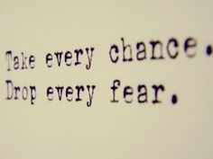 Take every chance, drop every fear.