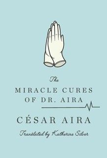 The Miracle Cures of Dr. Aira by Cesar Aira, translated by Katherine Silver