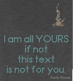 I am all yours, if not then this text is not for you.