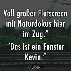 """""""Voll großer Flatscreen mit Naturdokus hier im Zug."""" """"Das ist ein Fenster Kevin."""""""