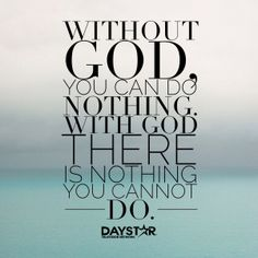 Without God, you can do nothing. With God there is nothing you cannot do.