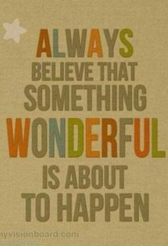 Always believe that something wonderful is about to happen - quote