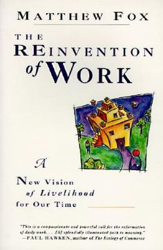 The Reinvention of Work: A New Vision of Livelihood for Our Time by Matthew Fox