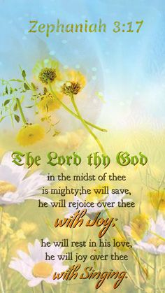 Zephaniah 3:17 (KJV) ~  The Lord thy God in the midst of thee is mighty; he will save, he will rejoice over thee with joy; he will rest in his love, he will joy over thee with singing.
