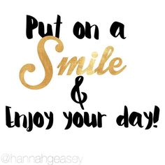 Put on a smile and enjoy your day!