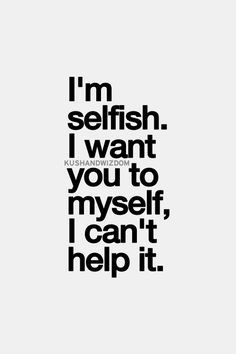I am selfish like that