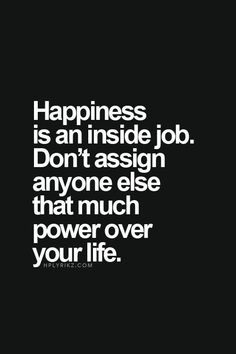 happiness is an inside job ;) Don't give that job to someone else