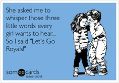 "She asked me to whisper those three little words every girl wants to hear... So I said ""Let's Go Royals!"""