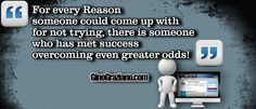 For every reason someone could come up with for not trying, there is someone who has met success overcoming even greater odds!
