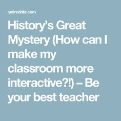 History's Great Mystery (How can I make my classroom more interactive?!) – Be your best teacher