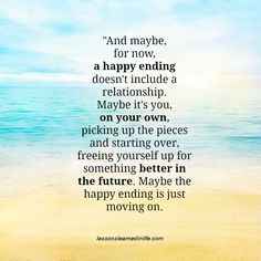 """And maybe, for now, a happy ending doesn't include a relationship. Maybe it's you, on your own, picking up the pieces and starting over, freeing yourself up for something better in the future. May..."