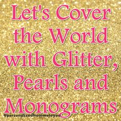 Let's Cover the World with Glitter, Pearls and Monograms!