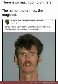 There is so much going on here. The name, the crimes, the mugshot. City of Moulton Police Department 05/09- Barry Larry Terry: Unlawful Possession of a Wild Racoon, No Headlamp on Bicycle. The neck |  lol random crap and hilarious stuff